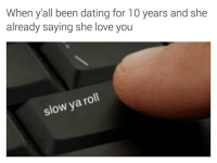 Blackpeopletwitter, Dating, and Juice: When y'all been dating for 10 years and she  already saying she love you  slow ya roll <p>Olive Juice you too (via /r/BlackPeopleTwitter)</p>