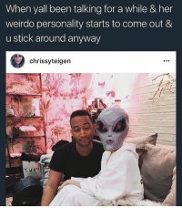 Energy, Memes, and Alien: When yall been talking for a while & her  weirdo personality starts to come out &  u stick around anyway  chrissyteigen Dat alien is plugged in just sucking all of John's energy 😂😂😂😂😂 PoorSoul