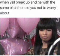 Bitch, Break, and Girl Memes: when yall break up and he with the  same bitch he told you not to worry  about Seriously always that way