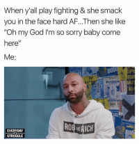 """God, Oh My God, and Sorry: When y'all play fighting & she smack  you in the face hard en she like  """"Oh my God I'm so sorry baby come  here  Me:  BULL Pi  BUDDEN  BATTLE  KADEMIK  ROEVERICH  EVERYDAY  STRUGGLE Nah, We Gotta Keep Playing..😐😐😐"""