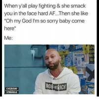 """Af, God, and Memes: When y'all play fighting & she smack  you in the face hard AF...Then she like  Oh my God I'm so sorry baby come  here""""  Me:  BUD  DJ  TER  UDDEN  Or  EVERYDAY  STRUGGLE y'all don't play 😂😂"""