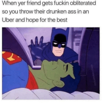 """Ass, Funny, and Uber: When yer friend gets fuckin obliterated  so you throw their drunken ass in an  Uber and hope for the best """"And I'll tell you all about it when I see you again"""" 😢"""