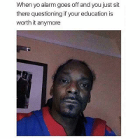 Memes, Yo, and Alarm: When yo alarm goes off and you just sit  there questioning if your education is  worth it anymore