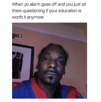 Memes, Yo, and Alarm: When yo alarm goes off and you just sit  there questioning if your education is  worth it anymore Early morning contemplations