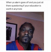 Yo, Alarm, and Girl Memes: When yo alarm goes off and you just sit  there questioning if your education is  worth it anymore Prob not tho (@ladbible)