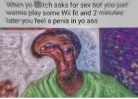 """Ass, Bitch, and Meme: When yo Bitch asks for sex but you just  wanna play some Wii fit and 2 minutes  later you feel a penis in yo ass <p>Potential meme format? via /r/MemeEconomy <a href=""""http://ift.tt/2wokaMc"""">http://ift.tt/2wokaMc</a></p>"""