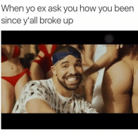 Funny, Yo, and Been: When yo ex ask you how you been  since y'all broke up 😁