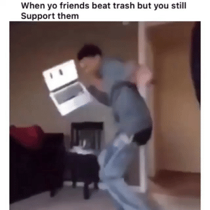 Tag friends 😂💀: When yo friends beat trash but you still  Support them Tag friends 😂💀