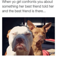 😂: When yo girl confronts you about  something her best friend told her  and the best friend is there 😂