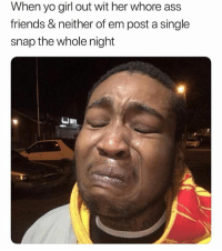 """Ass, Friends, and Memes: When yo girl out wit her whore ass  friends & neither of em post a single  snap the whole night HOW DEY SAY?? """"YOU ALREADY KNOW WHAT DA FUCK GOING ON!"""" 🤣 @southsideju"""