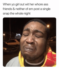 Ass, Friends, and Yo: When yo girl out wit her whore ass  friends & neither of em post a single  snap the whole night Let Her Go My Guy.. You Gon Cry All The Damn Time. 😩😩😩😂 DammiT