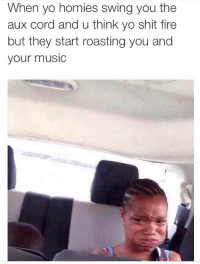 Shits On Fire Yo: When yo homies swing you the  aux cord and u think yo shit fire  but they start roasting you and  your music