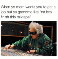 "Double tap for your grandma. The real MVP 🙏 rap: When yo mom wants you to get a  job but ya grandma like ""na lets  finish this mixtape"" Double tap for your grandma. The real MVP 🙏 rap"