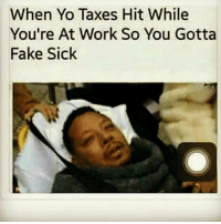 👀😂😂😂: When Yo Taxes Hit While  You're At Work So You Gotta  Fake Sick 👀😂😂😂