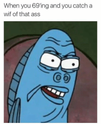 Dank, 🤖, and  Catch: When you 69ing and you catch a  wif of that ass Wtf