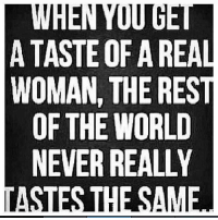 WHEN YOU  A TASTE OF A REAL  WOMAN, THE REST  OF THE WORLD  NEVER REALLY  TASTES THE SAME ✿⊱╮Like ✔ Tag ✔ Share ✔✿⊱╮