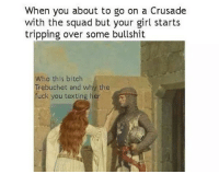 When you about to go on a Crusade  with the squad but your girl starts  tripping over some bullshit  Who this bitch  Trebuchet and why the  fuck you texting her Crusades with the squad
