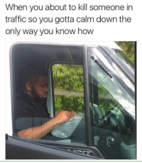 Traffic Meme: When you about to kill someone in  traffic so you gotta calm down the  only way you know how