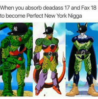 Deadass Perfect Cell B 😂😂😂: When you absorb deadass 17 and Fax 18  to become Perfect New York Nigga Deadass Perfect Cell B 😂😂😂