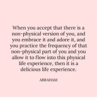 Life, Abraham, and Physical: When you accept that there is a  non-physical version of you, and  you embrace it and adore it, and  you practice the frequency of that  non-physical part of you and you  allow it to flow into this phvsical  life experience, then it is a  delicious life experience  ABRAHAM