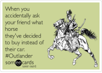 Horse, Outlander, and Ask: When you  accidentally ask  your friend what  horse  they've decided  to buy instead of  their car.  #Outlander  somee cards  user card When you accidentally ask your friend what horse they've decided to buy instead of their car. #Outlander