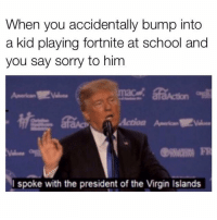 Memes, School, and Sorry: When you accidentally bump into  a kid playing fortnite at school and  you say sorry to him  FR  spoke with the president of the Virgin Islands I know dudes in their 30's playing this for hours everyday. BRO, RAISE YOUR KIDS!!!!!!!