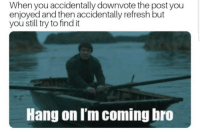 Lel: When you accidentally downvote the post you  enjoyed and then accidentally refresh but  you still try to find it  Hang on I'm coming bro Lel