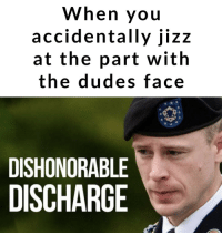 Not proud: When you  accidentally jizz  at the part with  the dudes face  DISHONORABLE  DISCHARGE Not proud