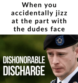 Not proud by HowIMetYourNutter MORE MEMES: When you  accidentally jizz  at the part with  the dudes face  DISHONORABLE  DISCHARGE Not proud by HowIMetYourNutter MORE MEMES