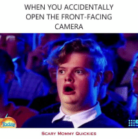 Every time.: WHEN YOU ACCIDENTALLY  OPEN THE FRONT-FACING  CAMERA  SCARY MOMMY QUICKIES Every time.