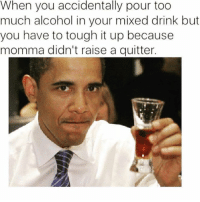 Memes, Too Much, and Alcohol: When you accidentally pour too  much alcohol in your mixed drink but  you have to tough it up because  momma didn't raise a quitter