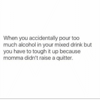 Funny, Too Much, and Alcohol: When you accidentally pour too  much alcohol in your mixed drink but  you have to tough it up because  momma didn't raise a quitter. Damn right 😂 https://t.co/UYUj6GLtZY