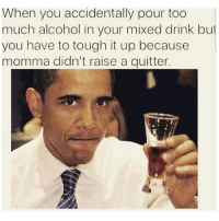 Memes, Too Much, and Alcohol: When you accidentally pour too  much alcohol in your mixed drink bu  you have to tough it up because  momma didn't raise a quitter