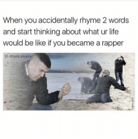 Be Like, Funny, and Life: When you accidentally rhyme 2 words  and start thinking about what ur life  would be like if you became a rapper  IG: Stank sinatra We all gone through this 😂😂