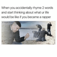 Be Like, Life, and Memes: When you accidentally rhyme 2 words  and start thinkingabout what ur life  would be like if you became a rapper  IG Stank sinatra I could have been the greatest (@tank.sinatra)