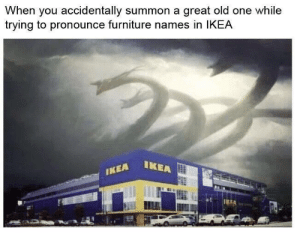srsfunny:happens all the time: When you accidentally summon a great old one while  trying to pronounce furniture names in IKEA  IKEA  IKEA srsfunny:happens all the time