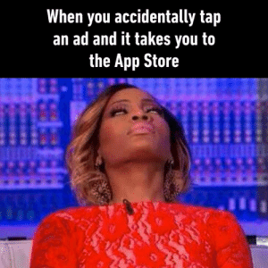 Dank, App Store, and 🤖: When you accidentally tap  an ad and it takes you to  the App Store Especially when you tap 'X' and it still takes you to the Store