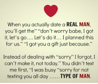 "💯: When you actually date a REAL MAN,  you'll get the"" ""don't worry babe, I got  it, let's go.... Let's do it... I planned this  for us."" ""I got you a gift just because.""  Instead of dealing with ""sorry"" I forgot, I  can't make it, not today."" You didn't text  me first, ""I was busy ""sorry for not  texting you all dayTYPE OF MAN 💯"
