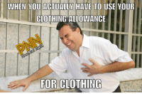 Memes, 🤖, and Company: WHEN YOU ACTUALLY HAVE TO USE YOUR  CLOTHING ALLOWANCE  IOR CLOTHIita  mematic net Just felt this pain. At least I have until 2019 for OCP! - Bad Company  #ACU4Life #OrUntil2019 #WhateverComesFirst  Use your leftover cash at the PNN Store: https://teechip.com/stores/pnn