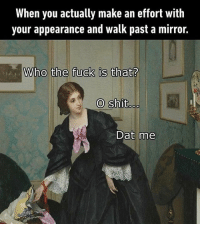 Shit, Fuck, and Mirror: When you actually make an effort with  your appearance and walk past a mirror.  Who the fuck is that?  O shit  Dat me
