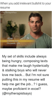 Hungry, Love, and Memes: When you add irrelevant bullshit to your  esume  @MyTherapistSays  Alex  Former Cild  Oceanside, CA  5  My set of skills include always  being hungry, composing texts  that make me laugh hysterically  & stalking boys who will never  love me back... But I'm not sure  putting this in my resume will  help me get the job...? I guess,  maybe proficient in excel?  (@mytherapistsays) memes
