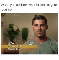 Reality tv enthusiast, professional napper and neighborhood drunk 2004- present bachelorette: When you add irrelevant bullshit to your  resume  @My Therapist Says  Alex  25  Former Child  Oceanside, CA Reality tv enthusiast, professional napper and neighborhood drunk 2004- present bachelorette