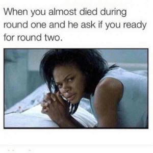 35 Hilariously Funny Sex Memes We Can't Get Enough Of | YourTango: When you almost died during  round one and he ask if you ready  for round two. 35 Hilariously Funny Sex Memes We Can't Get Enough Of | YourTango
