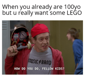 You always will want Lego, wathever it takes: When you already are 100yo  but u really want some LEĜO  musiC FBAND  HOW DO YOU DO, FELLOW KIDS? You always will want Lego, wathever it takes