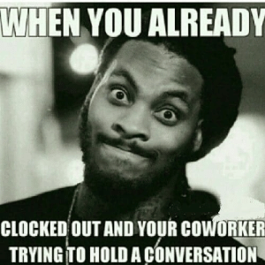 Memes, Top, and You: WHEN YOU ALREADY  CLOCKED OUTAND YOUR COWORKER  TRYING TO HOLD A CONVERSATION Top 30 Coworker Memes to Share with Your Colleagues – SheIdeas