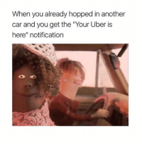 "Dank, Funny, and Lmao: When you already hopped in another  car and you get the ""Your Uber is  here"" notification  exten  do OH SHIT WADDUP • • -Follow @svgnoah For More 💦 • • -Tags: meme memes trayvon funny smile followforfollow ifunny wet omg lmao rofl joke comedy likeforlike savage svgnoah lol laugh nochill offensive hood dank relatable edgy femanist filthyfrank donaldtrump optic"