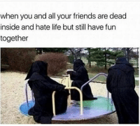 goodtimes 💀💀💀: when you and all your friends are dead  inside and hate life but still have fun  together goodtimes 💀💀💀