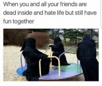 Friends, Life, and Memes: When you and all your friends are  dead inside and hate life but still have  fun together it's gonna be a longaaaasss day