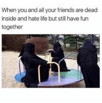 Friends, Funny, and Life: When you and all your friends are dead  inside and hate life but still have fun  together SarcasmOnly