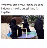 Friends, Life, and Memes: When you and all your friends are dead  inside and hate life but still have fun  together 💀 Follow @thespeckyblonde @thespeckyblonde @thespeckyblonde @thespeckyblonde